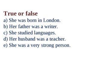 True or false a) She was born in London. b) Her father was a writer. c) She s
