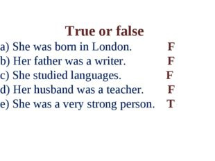 True or false a) She was born in London. F b) Her father was a writer. F c) S