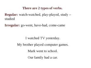There are 2 types of verbs. Regular: watch-watched, play-played, study – stud