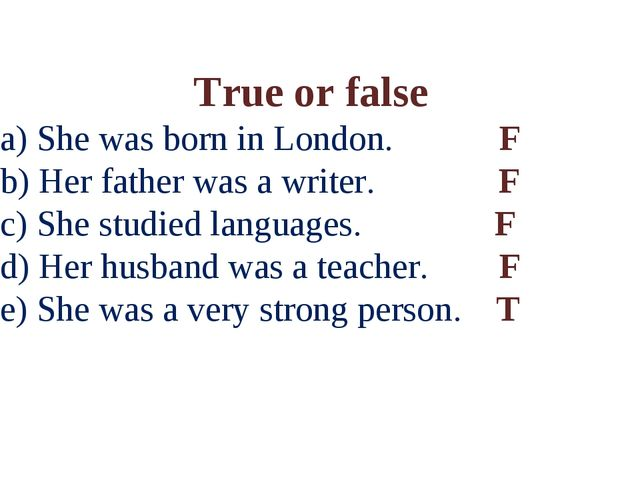 True or false a) She was born in London. F b) Her father was a writer. F c) S...