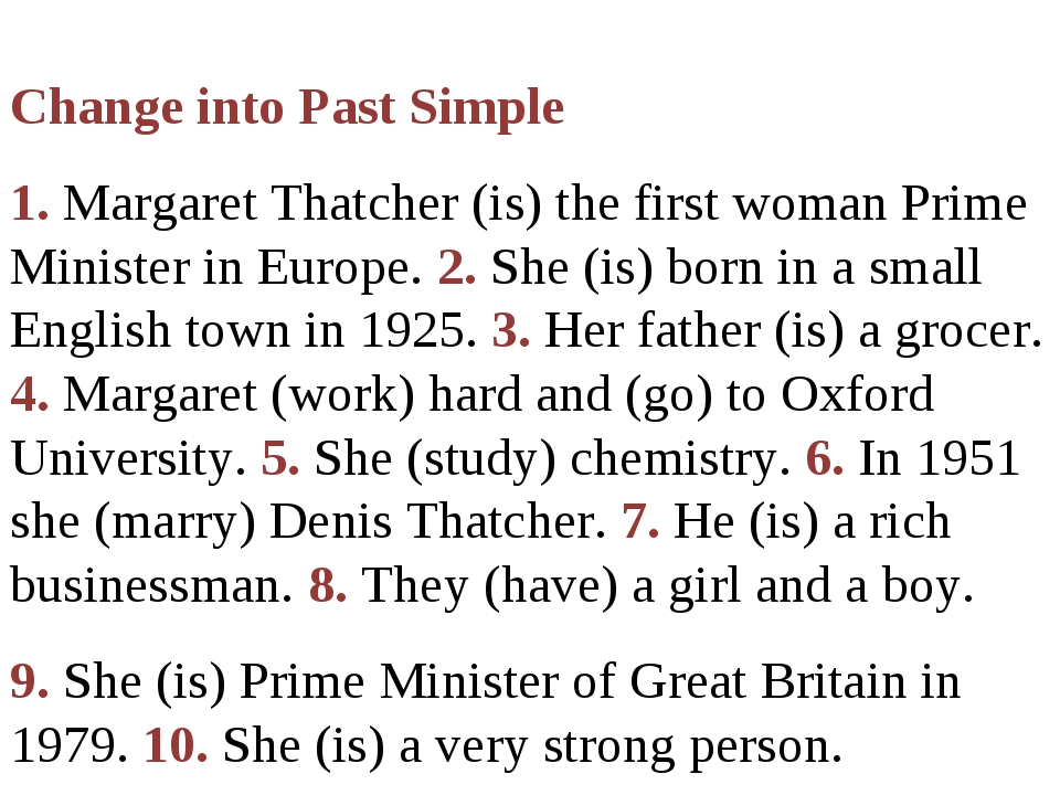 Change into Past Simple 1. Margaret Thatcher (is) the first woman Prime Mini...