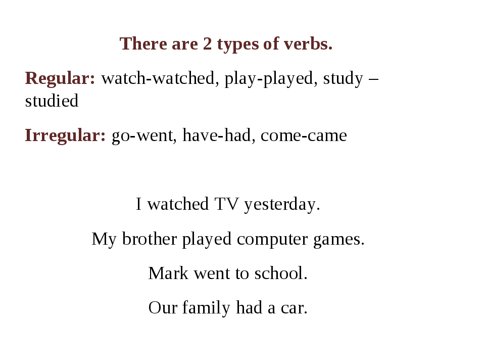 There are 2 types of verbs. Regular: watch-watched, play-played, study – stud...