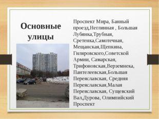 Основные улицы Проспект Мира, Банный проезд,Неглинная , Большая Лубянка,Трубн