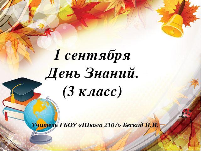 1 сентября День Знаний. (3 класс) Учитель ГБОУ «Школа 2107» Бескид И.И.