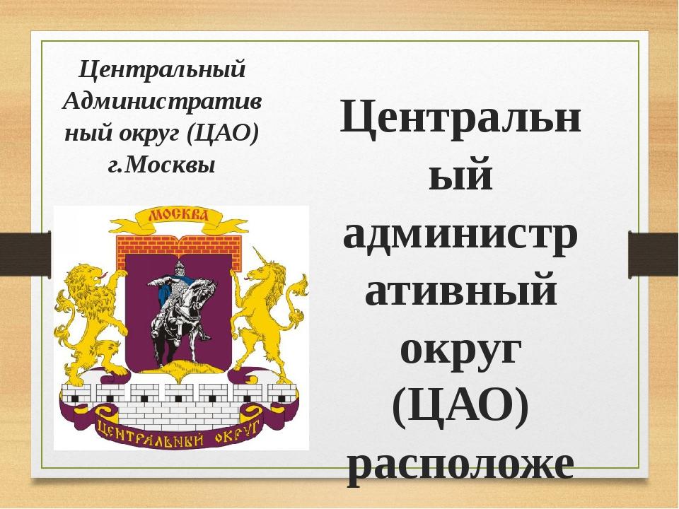 Центральный Административ ный округ (ЦАО) г.Москвы Центральный административн...