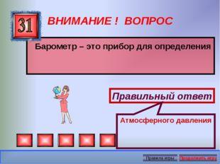 ВНИМАНИЕ ! ВОПРОС Барометр – это прибор для определения Правильный ответ Атмо