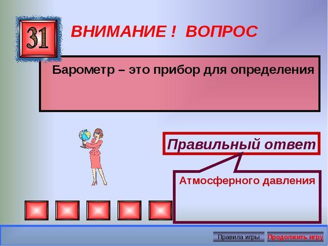ВНИМАНИЕ ! ВОПРОС Барометр – это прибор для определения Правильный ответ Атмо...