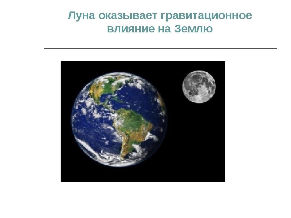 Луна оказывает гравитационное влияние на Землю