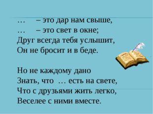 … – это дар нам свыше, … – это свет в окне; Друг всегда тебя услышит, Он не б