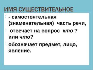 - самостоятельная (знаменательная) часть речи, отвечает на вопрос кто ? или ч