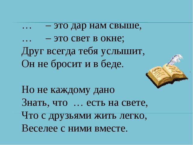 … – это дар нам свыше, … – это свет в окне; Друг всегда тебя услышит, Он не б...