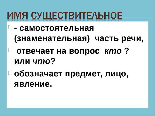 - самостоятельная (знаменательная) часть речи, отвечает на вопрос кто ? или ч...