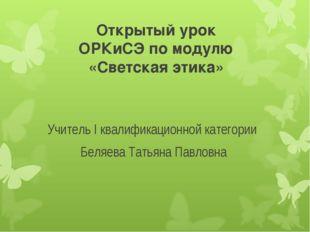 Открытый урок ОРКиСЭ по модулю «Светская этика» Учитель I квалификационной ка