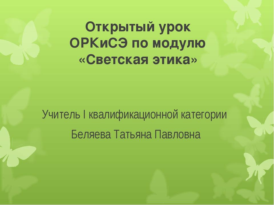 Открытый урок ОРКиСЭ по модулю «Светская этика» Учитель I квалификационной ка...
