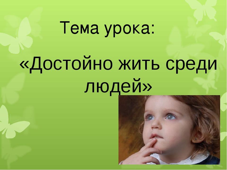 Тема урока: «Достойно жить среди людей»