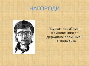 НАГОРОДИ Лауреат премії імені Ю.Яновського та Державної премії імені Т.Г.Шевч