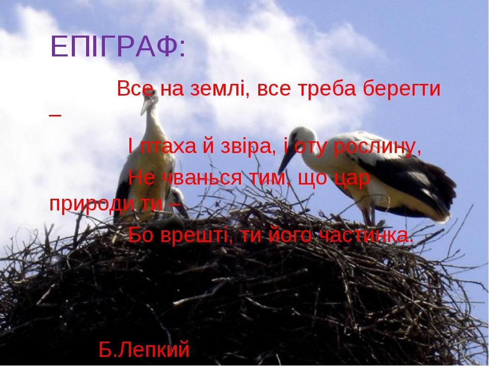ЕПІГРАФ:  Все на землі, все треба берегти – І птаха й звіра, і оту ро...