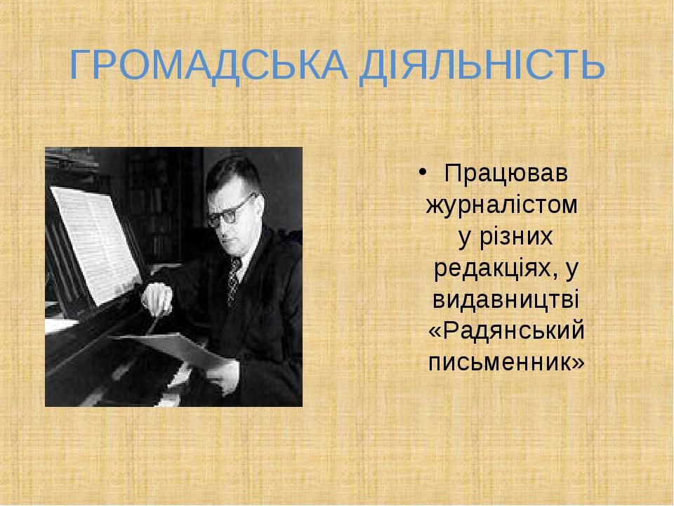 ГРОМАДСЬКА ДІЯЛЬНІСТЬ Працював журналістом у різних редакціях, у видавництві...