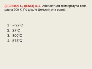 (ЕГЭ 2006 г., ДЕМО) А11. Абсолютная температура тела равна 300 К. По шкале Це