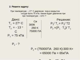 2. Решите задачу: При температуре – 27о С давление газа в закрытом сосуде был