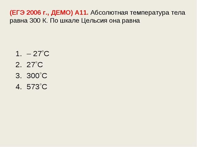 (ЕГЭ 2006 г., ДЕМО) А11. Абсолютная температура тела равна 300 К. По шкале Це...