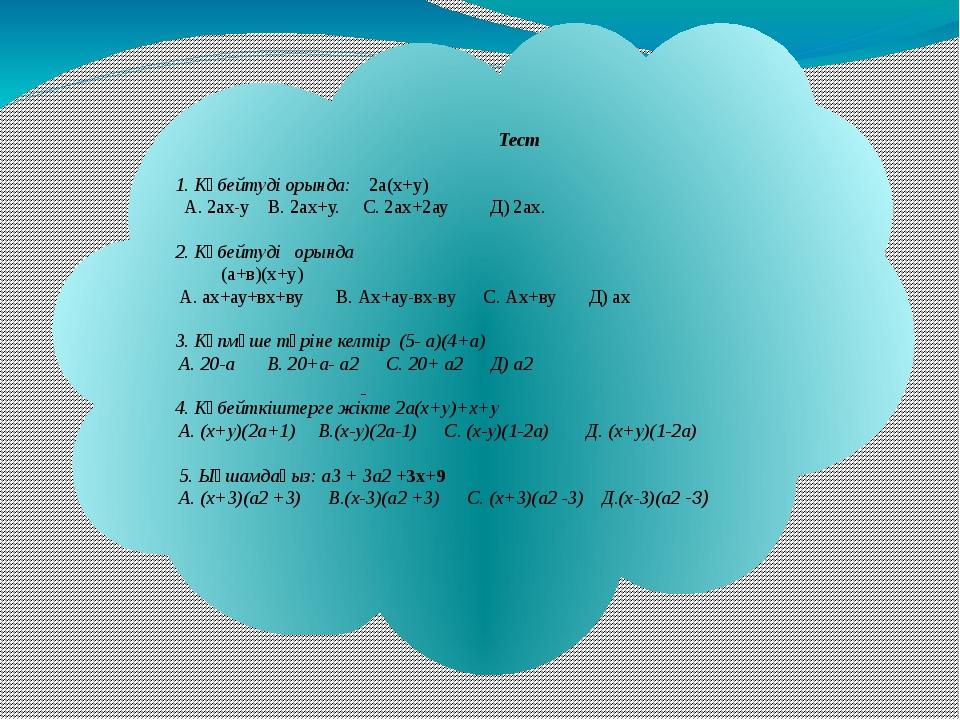 Тест 1. Көбейтуді орында: 2а(х+у) А. 2ах-у В. 2ах+у. С. 2ах+2ау Д) 2ах. 2. К...