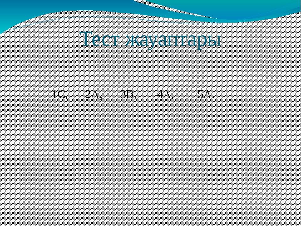 Тест жауаптары 1С, 2А, 3В, 4А, 5А.