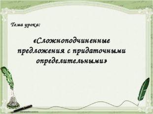 Тема урока:  «Сложноподчиненные предложения с придаточными определительными»