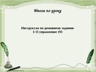 Итоги по уроку Инструктаж по домашнему заданию § 15 упражнение 193