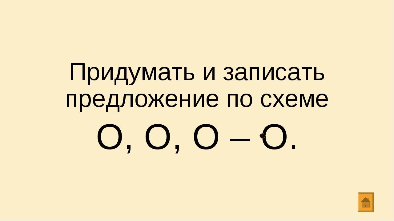 Придумать и записать предложение по схеме О, О, О – О.