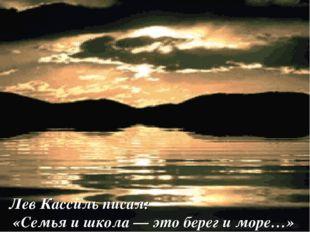 Лев Кассиль писал: «Семья и школа — это берег и море…»