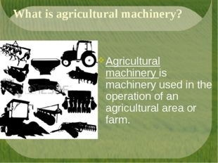 What is agricultural machinery? Agricultural machinery is machinery used in t