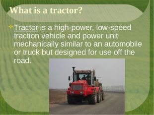 What is a tractor? Tractor is a high-power, low-speed traction vehicle and po