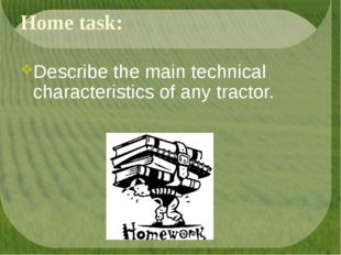 Home task: Describe the main technical characteristics of any tractor.