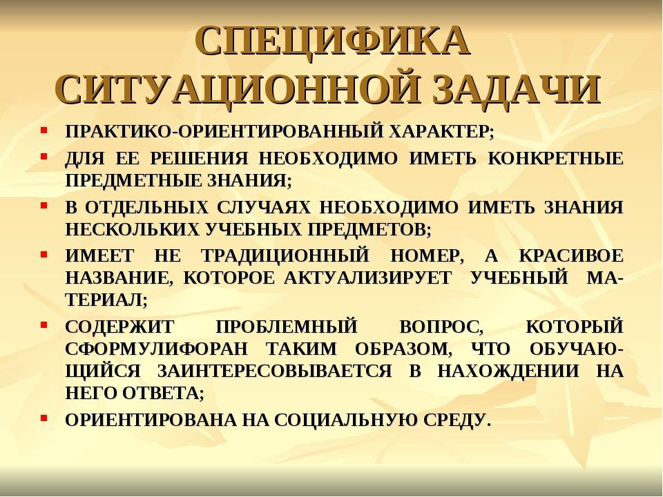 СПЕЦИФИКА СИТУАЦИОННОЙ ЗАДАЧИ ПРАКТИКО-ОРИЕНТИРОВАННЫЙ ХАРАКТЕР; ДЛЯ ЕЕ РЕШЕН...