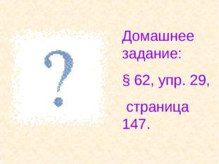 Домашнее задание: § 62, упр. 29, страница 147.