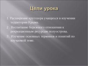 1. Расширение кругозора учащихся в изучении территории Крыма. 2 . Воспитание