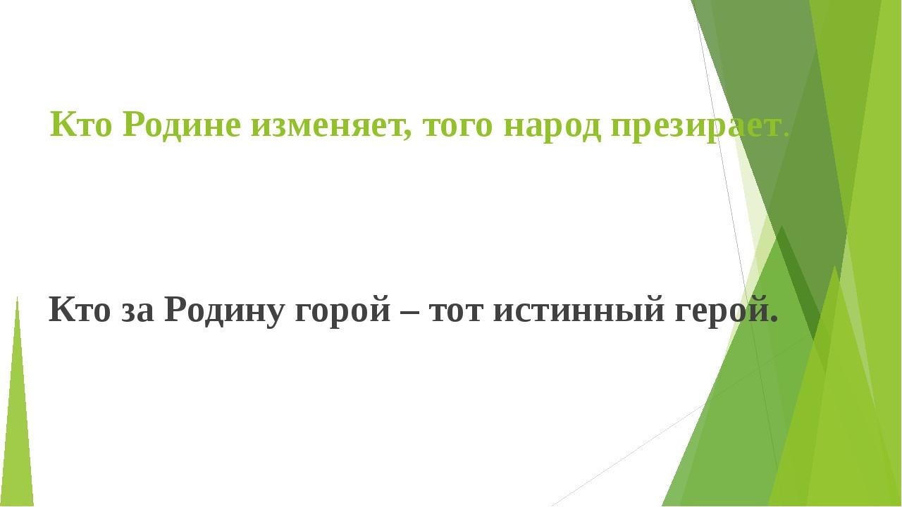 Кто Родине изменяет, того народ презирает. Кто за Родину горой – тот истинный...