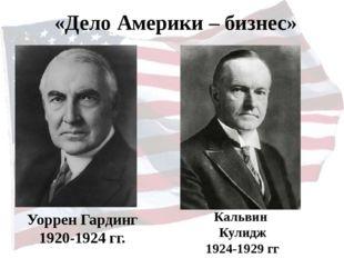 Уоррен Гардинг 1920-1924 гг. Кальвин Кулидж 1924-1929 гг «Дело Америки – бизн
