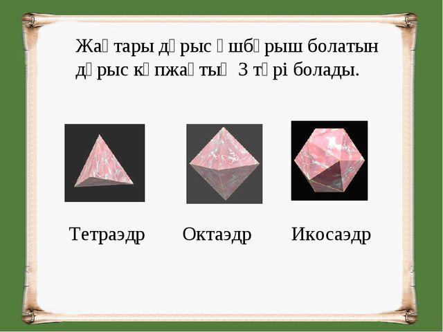 Жақтары дұрыс үшбұрыш болатын дұрыс көпжақтың 3 түрі болады. Тетраэдр  Октаэ...