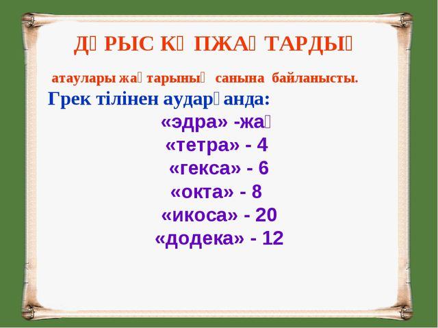 ДҰРЫС КӨПЖАҚТАРДЫҢ атаулары жақтарының санына байланысты. Грек тілінен аударғ...