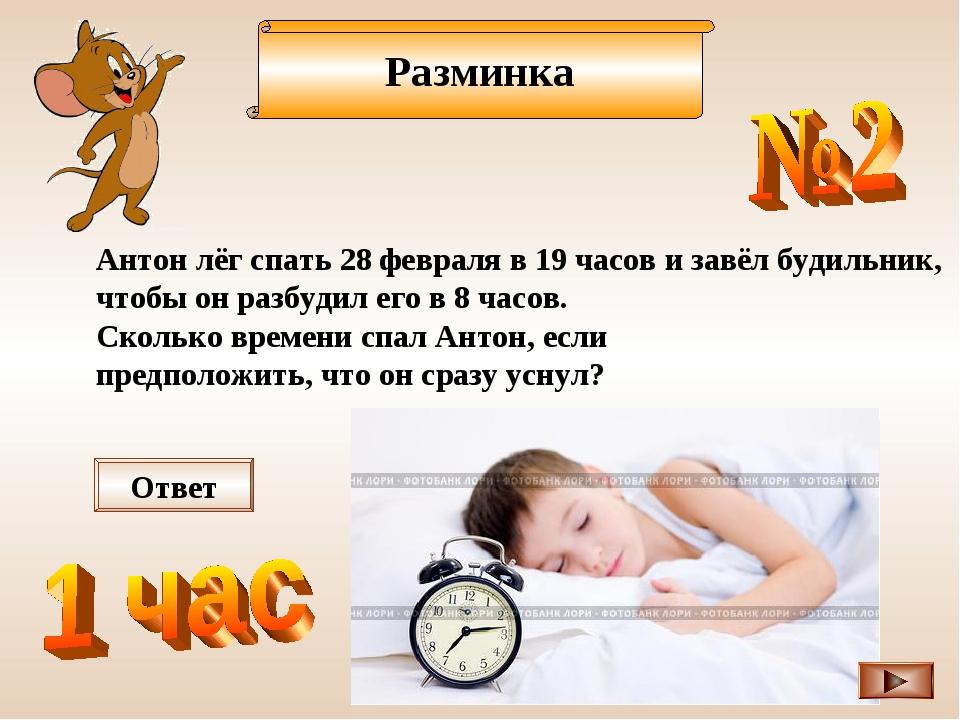 Разминка Антон лёг спать 28 февраля в 19 часов и завёл будильник, чтобы он ра...