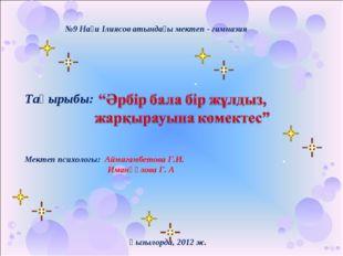 №9 Нағи Ілиясов атындағы мектеп - гимназия Тақырыбы: Мектеп психологы: Аймага