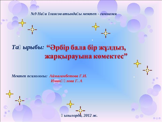 №9 Нағи Ілиясов атындағы мектеп - гимназия Тақырыбы: Мектеп психологы: Аймага...