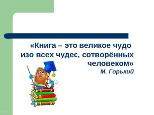 «Книга – это великое чудо изо всех чудес, сотворённых человеком» М. Горький