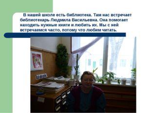 В нашей школе есть библиотека. Там нас встречает библиотекарь Людмила Василь