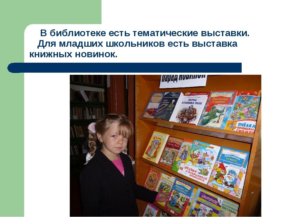 В библиотеке есть тематические выставки. Для младших школьников есть выставк...
