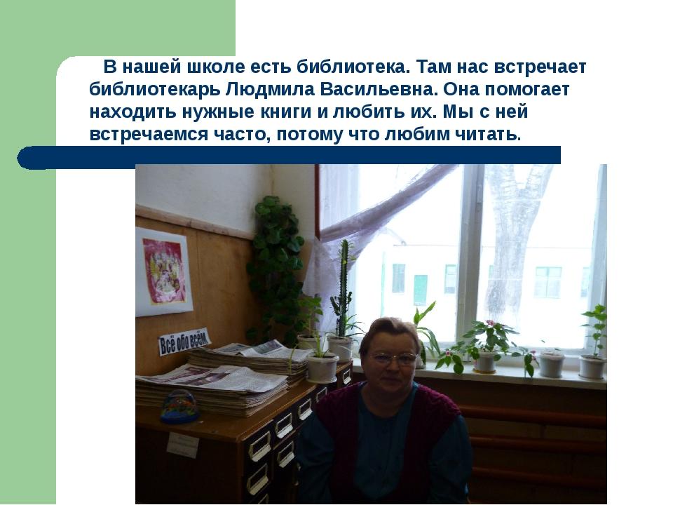 В нашей школе есть библиотека. Там нас встречает библиотекарь Людмила Василь...