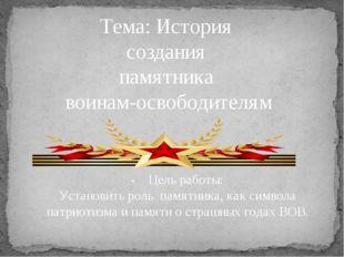 Тема: История создания памятника воинам-освободителям •Цель работы: Установи