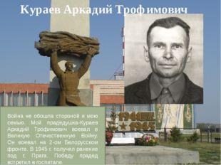 Кураев Аркадий Трофимович Война не обошла стороной и мою семью. Мой прадедушк